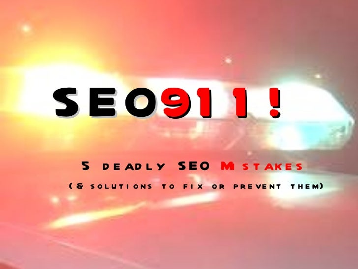 SEO 911! 5 deadly SEO  Mistakes   (& solutions to fix or prevent them)