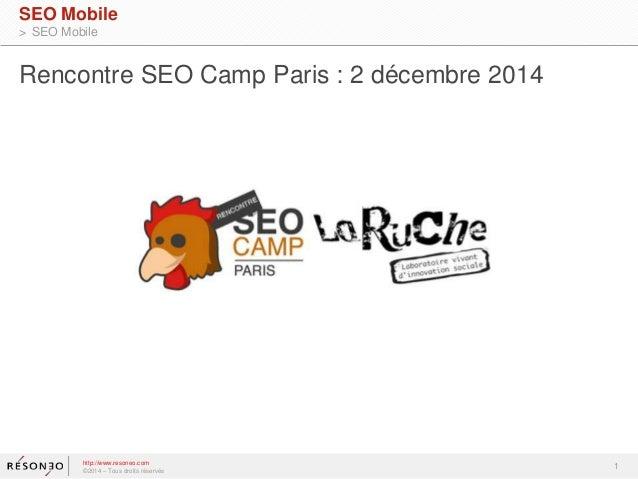 1  SEO Mobile  > SEO Mobile  Rencontre SEO Camp Paris : 2 décembre 2014  http://www.resoneo.com  ©2014 – Tous droits réser...