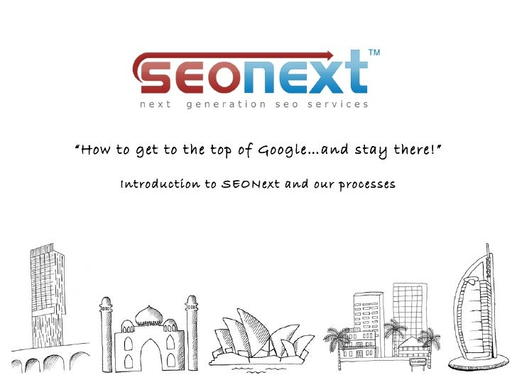 """How to get to the top of Google…and stay there!""      Introduction to SEONext and our processes"