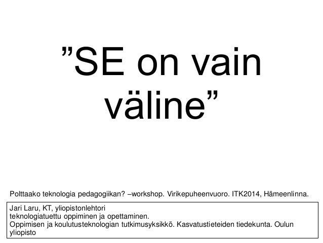 """""""SE on vain väline"""" Jari Laru, KT, yliopistonlehtori teknologiatuettu oppiminen ja opettaminen. Oppimisen ja koulutustekno..."""