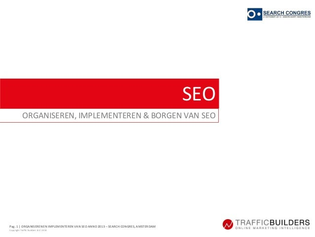 Pag. 1 | ORGANISEREN EN IMPLEMENTERENVAN SEO ANNO 2013 – SEARCH CONGRES, AMSTERDAM Copyright Traffic Builders B.V. 2013 SE...