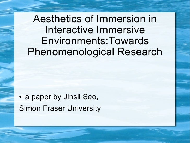 Aesthetics of Immersion in Interactive Immersive Environments:Towards Phenomenological Research <ul><li>a paper by Jinsil ...