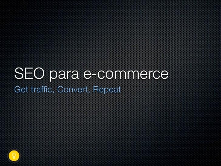 SEO para e-commerce Get traffic, Convert, Repeat