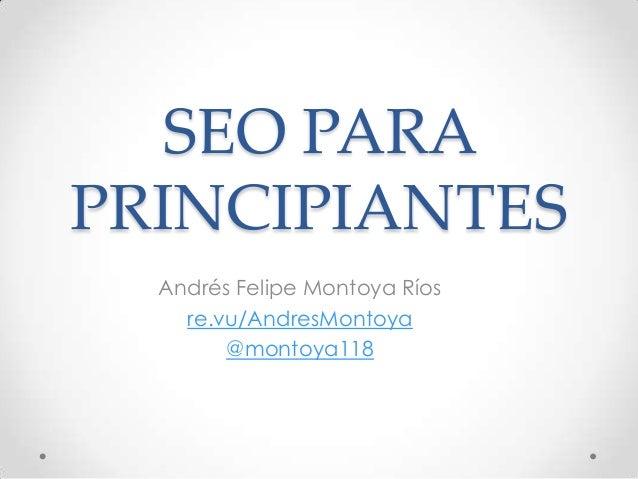 SEO PARAPRINCIPIANTES  Andrés Felipe Montoya Ríos    re.vu/AndresMontoya        @montoya118