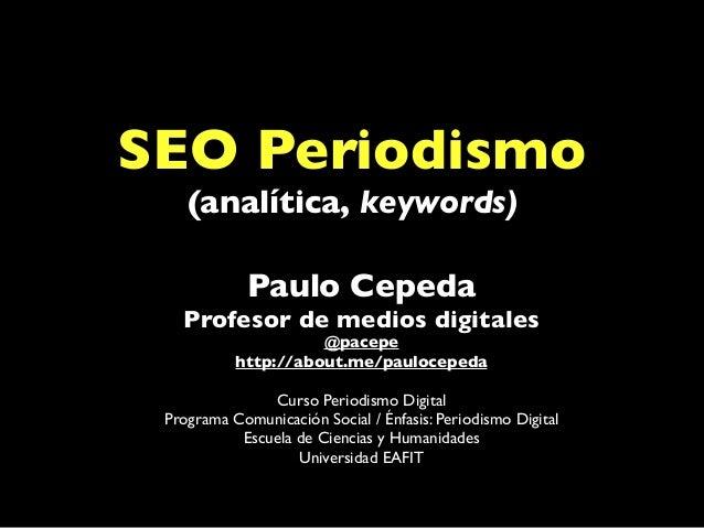SEO Periodismo (analítica, keywords) Paulo Cepeda Profesor de medios digitales @pacepe http://about.me/paulocepeda Curso P...