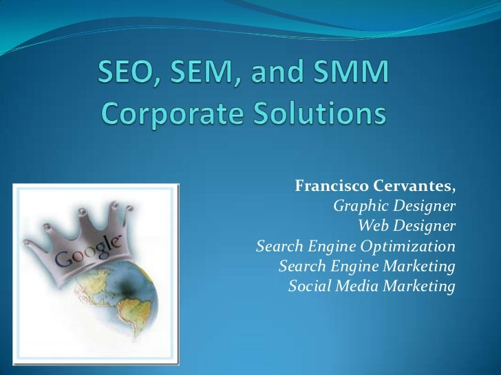 SEO, SEM, and SMMCorporate Solutions<br />Francisco Cervantes, <br />Graphic Designer<br />Web Designer <br />Search Engin...