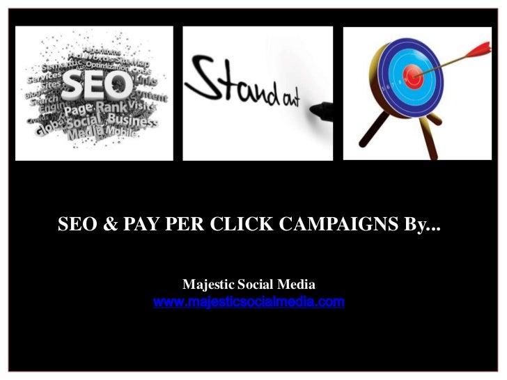 SEO & PAY PER CLICK CAMPAIGNS By...<br />Majestic Social Media<br />www.majesticsocialmedia.com<br />