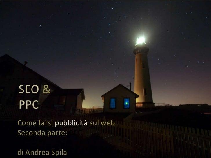 SEO  &  PPC Come farsi  pubblicità  sul web  Seconda parte:  PPC di Andrea Spila