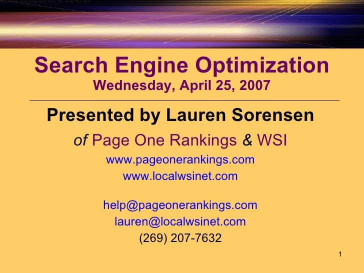 Search Engine Optimization Wednesday, April 25, 2007 Presented by Lauren Sorensen of   Page One Rankings   &   WSI www.pag...