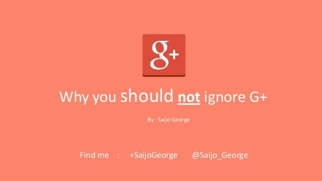 Why you should not ignore G+ By : Saijo George  Find me :  +SaijoGeorge  @Saijo_George