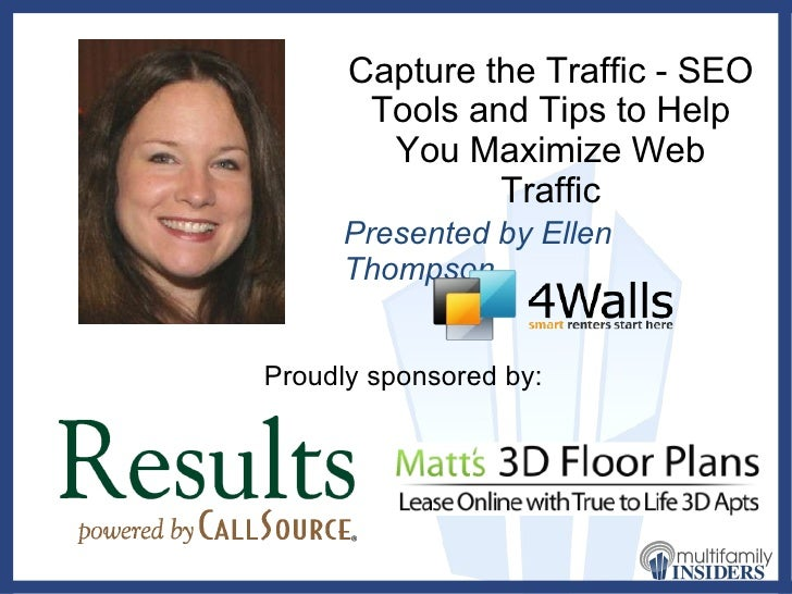 Capture the Traffic - SEO Tools and Tips to Help You Maximize Web Traffic Presented by Ellen Thompson Proudly sponsored by: