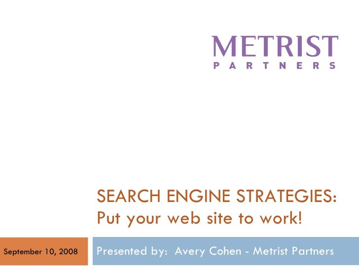 SEARCH ENGINE STRATEGIES: Put your web site to work! Presented by:  Avery Cohen - Metrist Partners  September 10, 2008