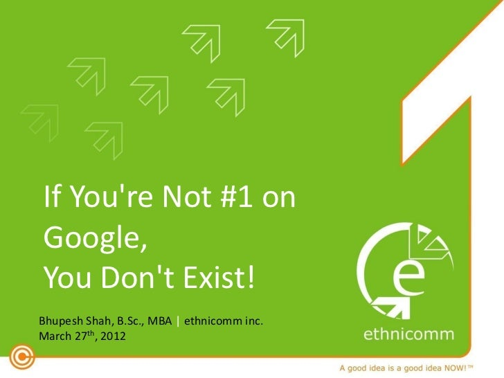 If Youre Not #1 onGoogle,You Dont Exist!Bhupesh Shah, B.Sc., MBA | ethnicomm inc.March 27th, 2012