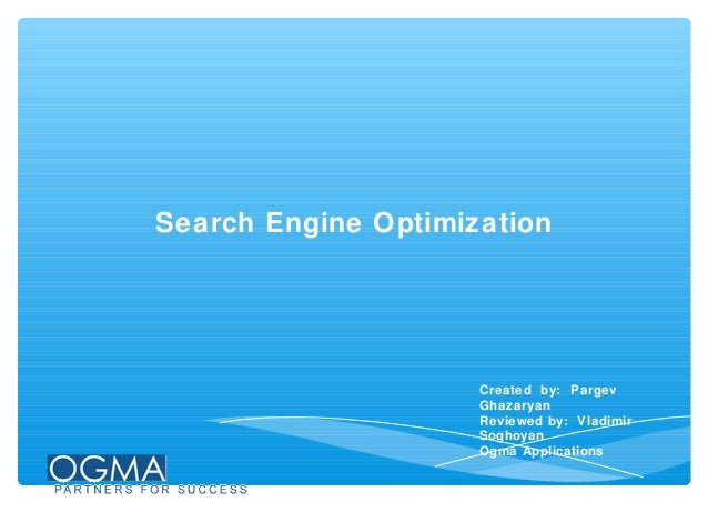 Search Engine Optimization  Created by: Pargev Ghazaryan Reviewed by: Vladimir Soghoyan Ogma Applications