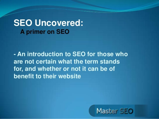 SEO Uncovered: A primer on SEO  - An introduction to SEO for those who are not certain what the term stands for, and wheth...