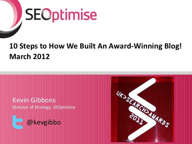 10 Steps to How We Built An Award-Winning Blog!March 2012Kevin GibbonsDirector of Strategy, SEOptimise       @kevgibbo