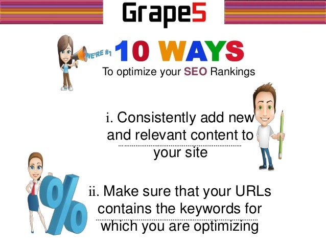 To optimize your SEO Rankings 10 WAYS i. Consistently add new and relevant content to your site ii. Make sure that your UR...