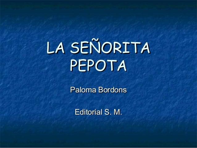 LA SEÑORITALA SEÑORITA PEPOTAPEPOTA Paloma BordonsPaloma Bordons Editorial S. M.Editorial S. M.