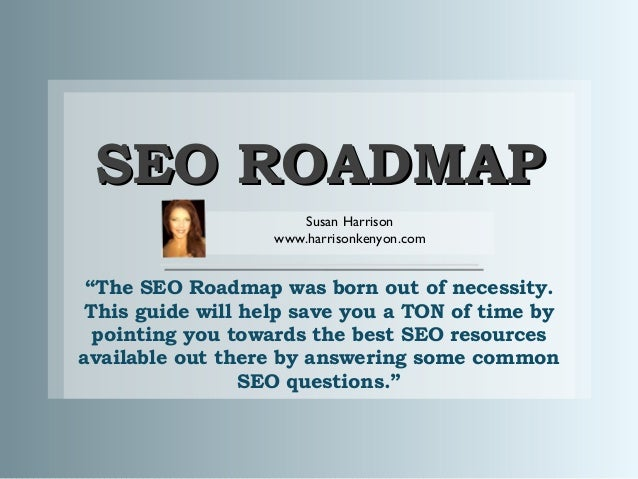 "SEO ROADMAP Susan Harrison www.harrisonkenyon.com  ""The SEO Roadmap was born out of necessity. This guide will help save y..."