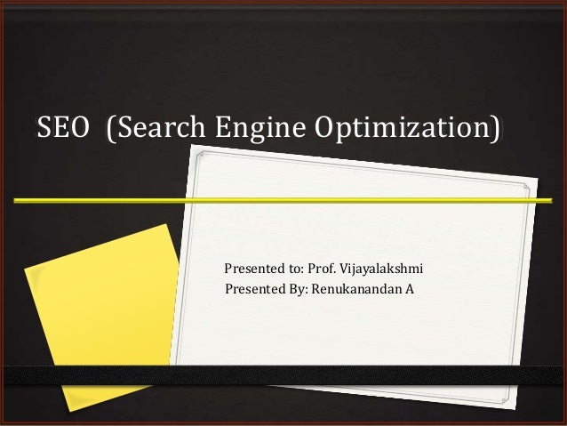 SEO (Search Engine Optimization)  Presented to: Prof. Vijayalakshmi Presented By: Renukanandan A
