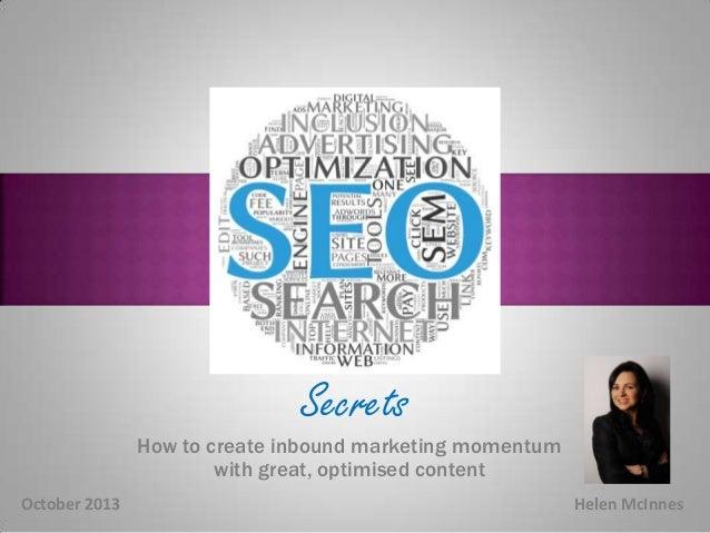 Secrets  Secrets  How to create inbound marketing momentum with great, optimised content October 2013  Helen McInnes
