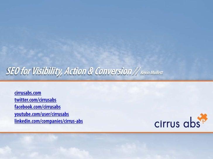 SEO for Visibility, Action & Conversion // Kevin Mullett    cirrusabs.com    twitter.com/cirrusabs    facebook.com/cirrusa...