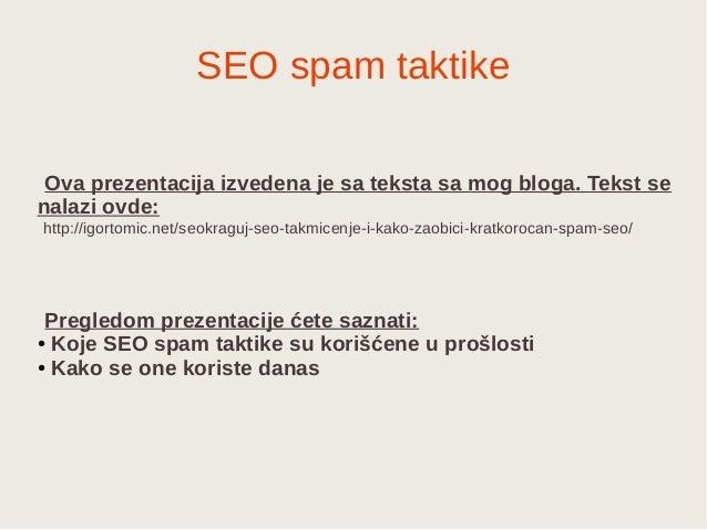SEO spam taktike Ova prezentacija izvedena je sa teksta sa mog bloga. Tekst se nalazi ovde: http://igortomic.net/seokraguj...