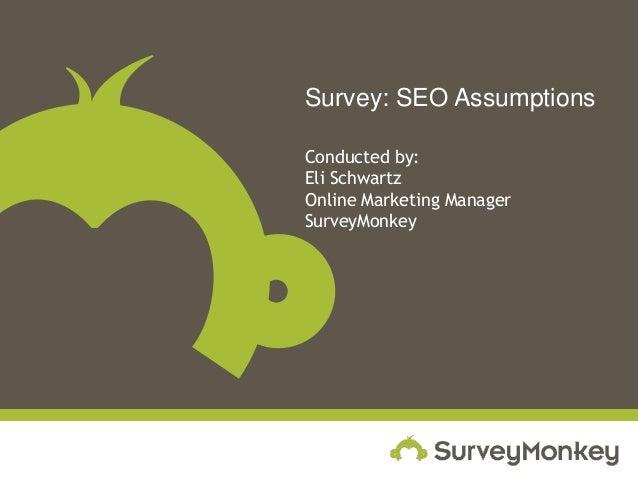 Survey: SEO Assumptions Conducted by: Eli Schwartz Online Marketing Manager SurveyMonkey