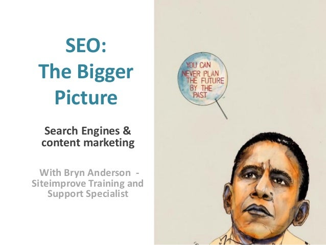 SEO: The Bigger Picture Search Engines & content marketing With Bryn Anderson Siteimprove Training and Support Specialist ...