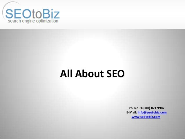Ph. No.:1(800) 871 9987 E-Mail: info@seotobiz.com www.seotobiz.com All About SEO