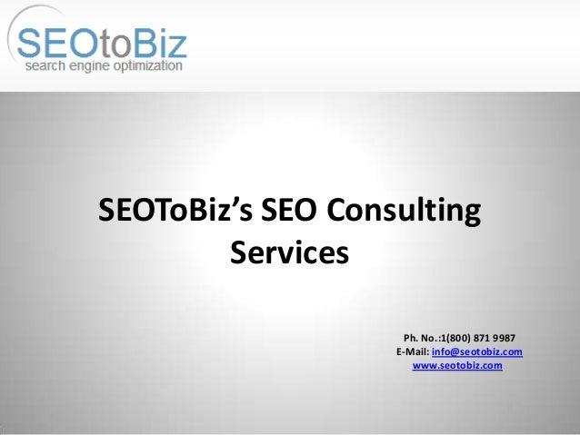 Ph. No.:1(800) 871 9987 E-Mail: info@seotobiz.com www.seotobiz.com SEOToBiz's SEO Consulting Services
