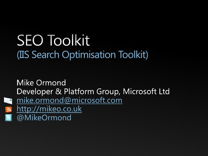 SEO Toolkit(IIS Search Optimisation Toolkit)<br />Mike Ormond<br />Developer & Platform Group, Microsoft Ltd<br />mike.orm...