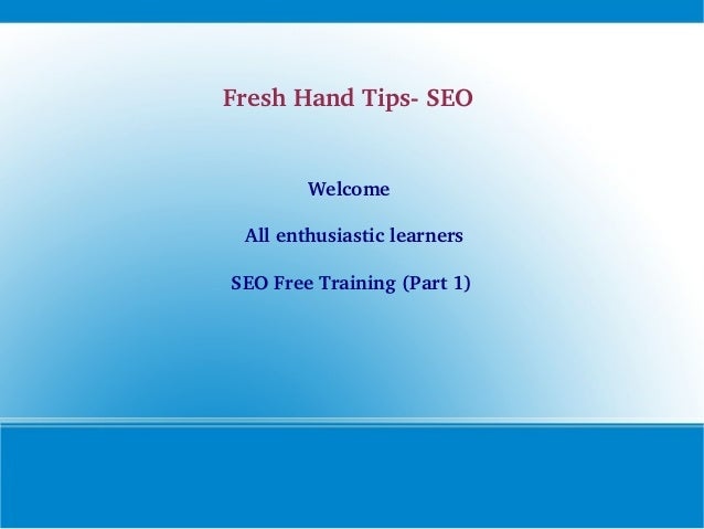 Fresh Hand Tips­ SEO   Welcome   All enthusiastic learners SEO Free Training (Part 1)