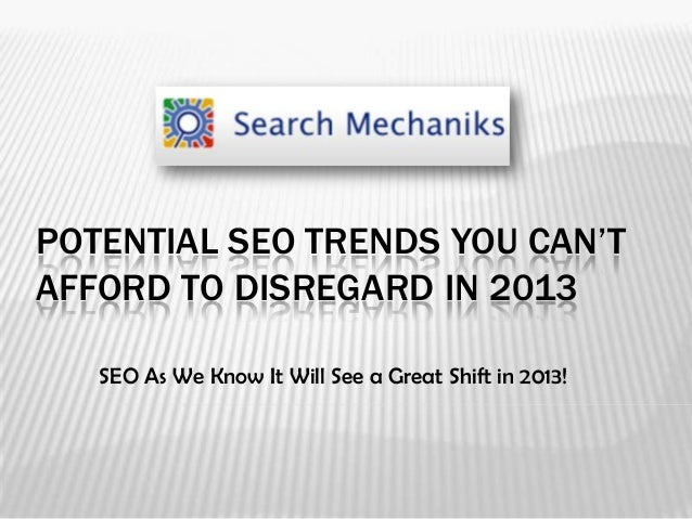 POTENTIAL SEO TRENDS YOU CAN'TAFFORD TO DISREGARD IN 2013   SEO As We Know It Will See a Great Shift in 2013!