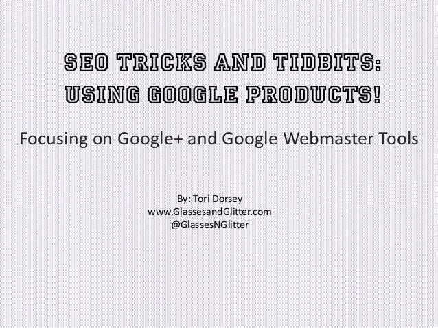 SEO Tricks and Tidbits: Using Google Products! Focusing on Google+ and Google Webmaster Tools By: Tori Dorsey www.Glassesa...