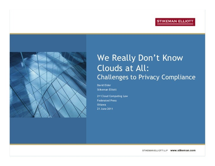 We Really Don't KnowClouds at All:Challenges to Privacy ComplianceDavid ElderStikeman Elliott2nd Cloud Computing LawFedera...