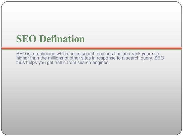 SEO DefinationSEO is a technique which helps search engines find and rank your sitehigher than the millions of other sites...