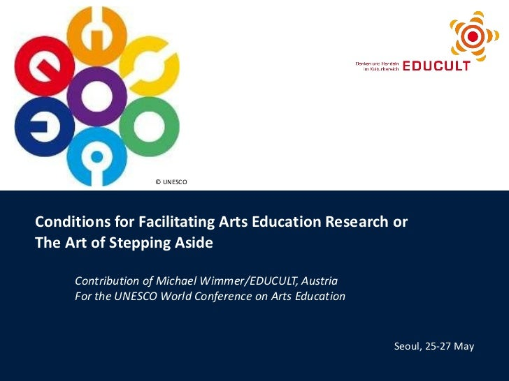 Conditions for Facilitating Arts Education Research or  The Art of Stepping Aside Contribution of Michael Wimmer/EDUCULT, ...
