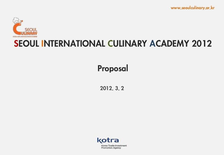 www.seoulculinary.or.krSEOUL INTERNATIONAL CULINARY ACADEMY 2012                 Proposal                 2012. 3. 2      ...
