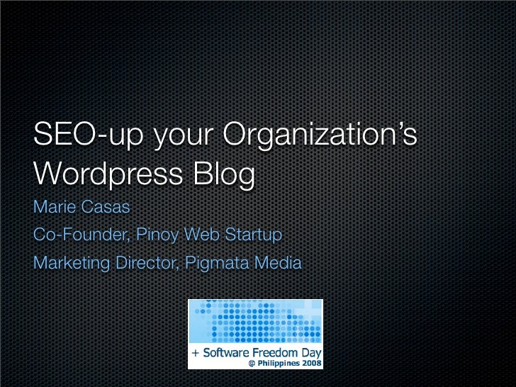 SEO-up your Organization's Wordpress Blog Marie Casas Co-Founder, Pinoy Web Startup Marketing Director, Pigmata Media