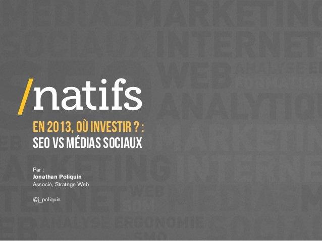 EN 2013, OÙ INVESTIR ? :SEO VS MÉDIAS SOCIAUXPar :Jonathan PoliquinAssocié, Stratège Web@j_poliquin