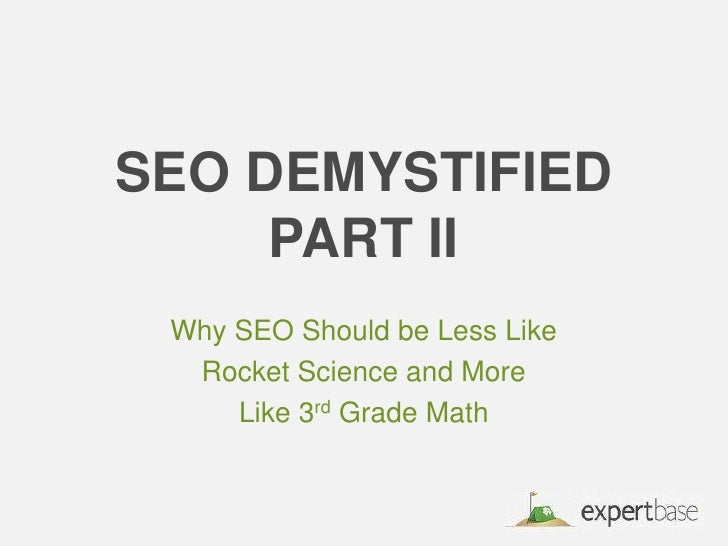 SEO DemystifiedPart II <br />Why SEO Should be Less Like <br />Rocket Science and More <br />Like 3rd Grade Math<br />