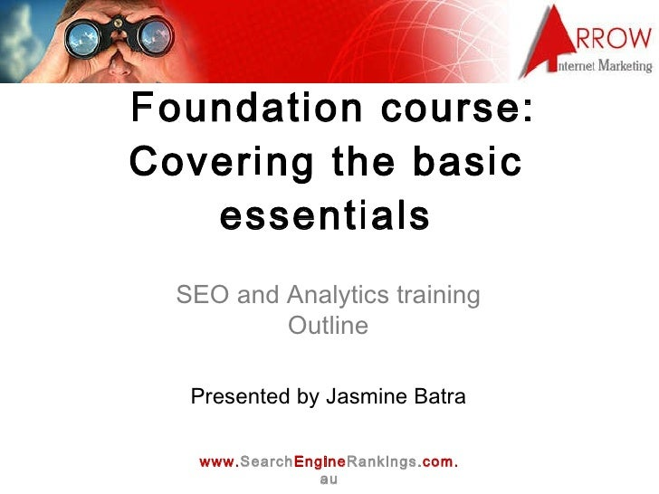 Foundation course: Covering the basic essentials SEO and Analytics training Outline Presented by Jasmine Batra