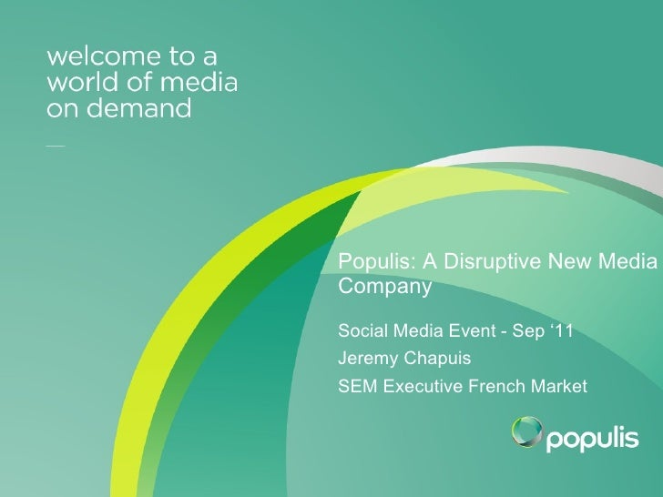 Internal Event presentation October 2010 Populis: A Disruptive New Media Company Social Media Event - Sep '11 Jeremy Chapu...