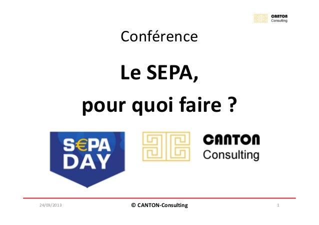 Conférence Le SEPA, pour quoi faire ? 24/09/2013 © CANTON-Consulting 1