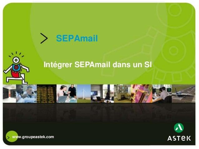 www.groupeastek.comSEPAmailIntégrer SEPAmail dans un SI