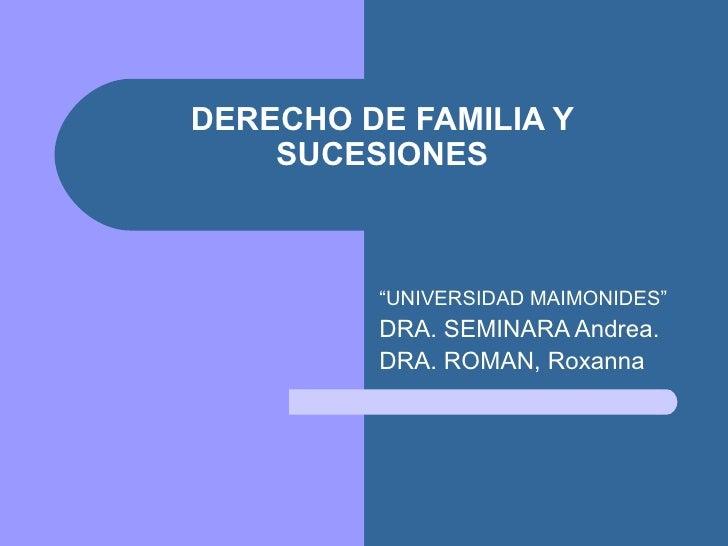 """DERECHO DE FAMILIA Y    SUCESIONES         """"UNIVERSIDAD MAIMONIDES""""         DRA. SEMINARA Andrea.         DRA. ROMAN, Roxa..."""