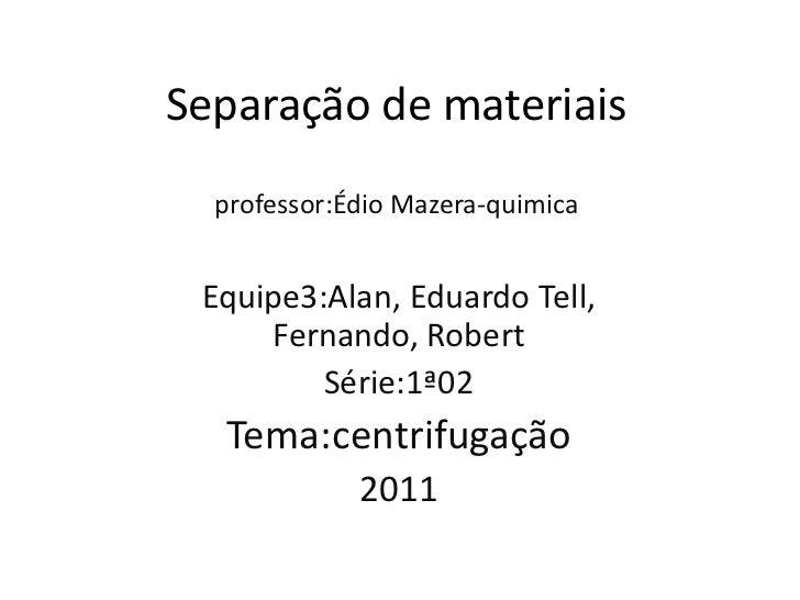 Separação de materiaisprofessor:ÉdioMazera-quimica<br />Equipe3:Alan, Eduardo Tell, Fernando, Robert<br />Série:1ª02<br />...