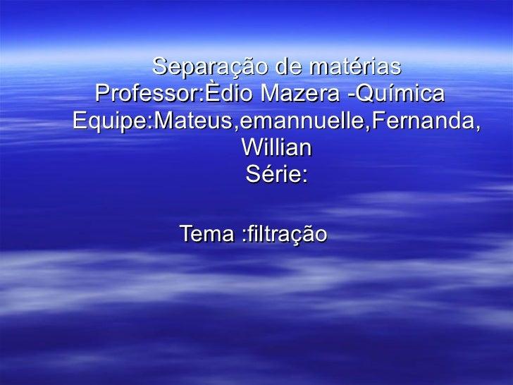 Separação de matérias Professor:Èdio Mazera -Química  Equipe:Mateus,emannuelle,Fernanda,Willian Série: Tema :filtração