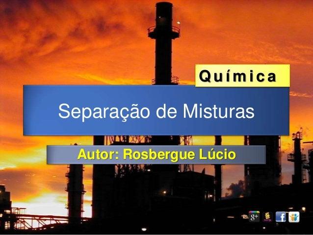 QuímicaSeparação de Misturas  Autor: Rosbergue Lúcio